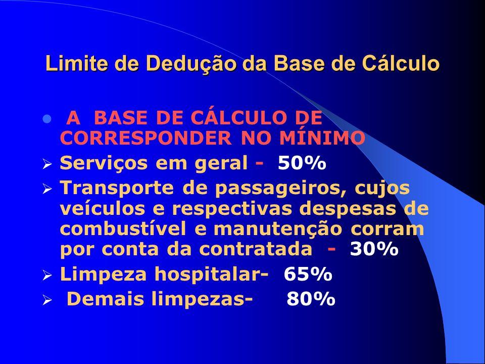 Limite de Dedução da Base de Cálculo A BASE DE CÁLCULO DE CORRESPONDER NO MÍNIMO Serviços em geral - 50% Transporte de passageiros, cujos veículos e r