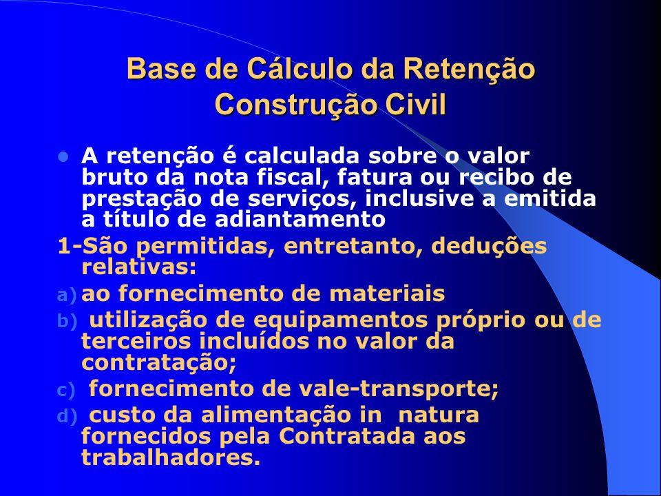 Base de Cálculo da Retenção Construção Civil A retenção é calculada sobre o valor bruto da nota fiscal, fatura ou recibo de prestação de serviços, inc