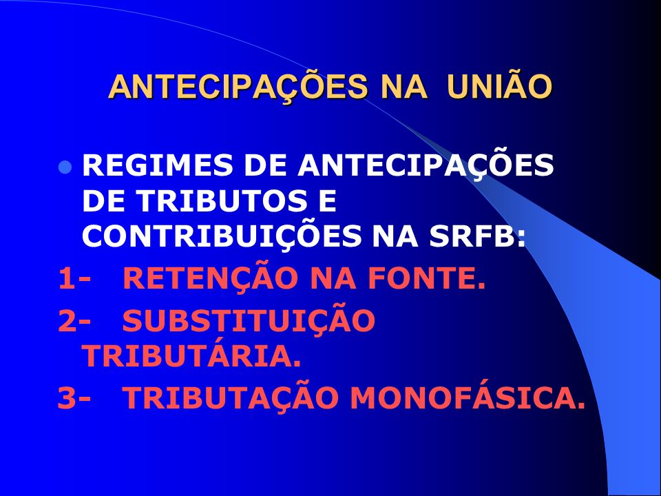 ANTECIPAÇÕES NA UNIÃO REGIMES DE ANTECIPAÇÕES DE TRIBUTOS E CONTRIBUIÇÕES NA SRFB: 1- RETENÇÃO NA FONTE. 2- SUBSTITUIÇÃO TRIBUTÁRIA. 3- TRIBUTAÇÃO MON