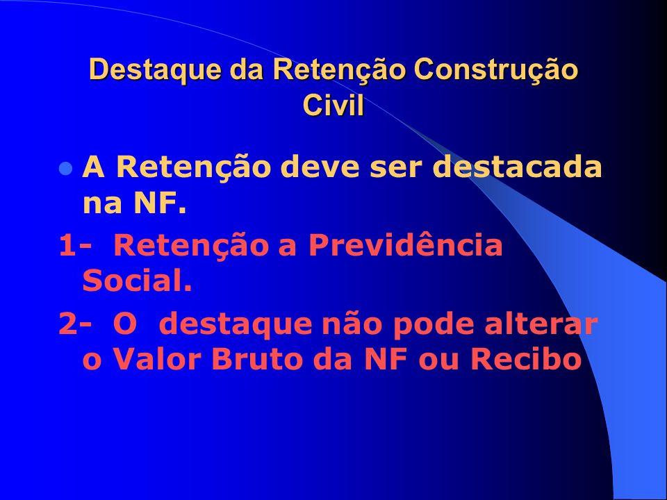 Destaque da Retenção Construção Civil A Retenção deve ser destacada na NF. 1- Retenção a Previdência Social. 2- O destaque não pode alterar o Valor Br