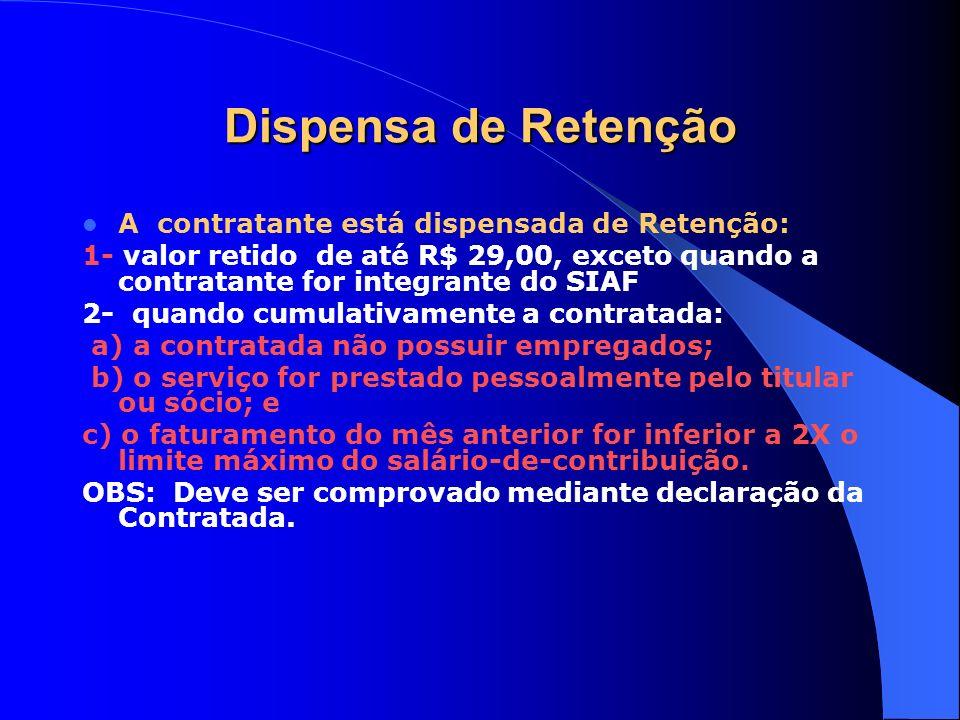 Dispensa de Retenção A contratante está dispensada de Retenção: 1- valor retido de até R$ 29,00, exceto quando a contratante for integrante do SIAF 2-
