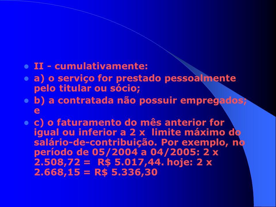 II - cumulativamente: a) o serviço for prestado pessoalmente pelo titular ou sócio; b) a contratada não possuir empregados; e c) o faturamento do mês