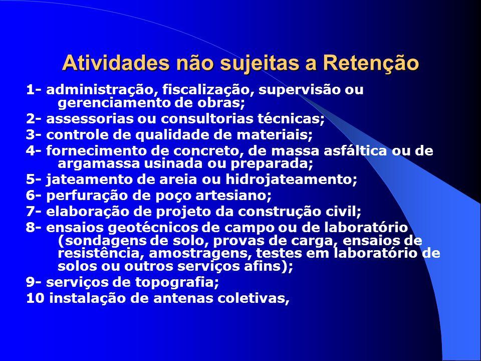 Atividades não sujeitas a Retenção 1- administração, fiscalização, supervisão ou gerenciamento de obras; 2- assessorias ou consultorias técnicas; 3- c