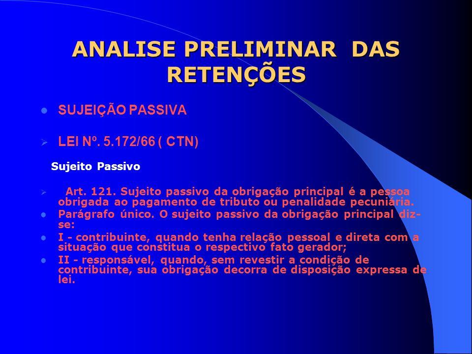 ANALISE PRELIMINAR DAS RETENÇÕES SUJEIÇÃO PASSIVA LEI Nº. 5.172/66 ( CTN) Sujeito Passivo Art. 121. Sujeito passivo da obrigação principal é a pessoa