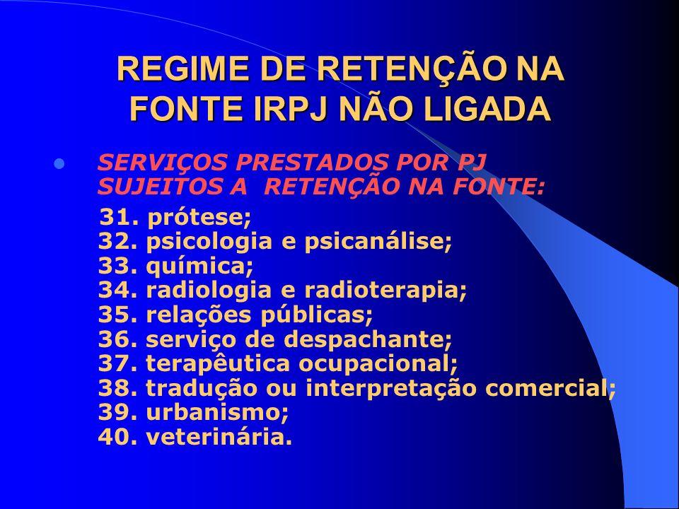 REGIME DE RETENÇÃO NA FONTE IRPJ NÃO LIGADA SERVIÇOS PRESTADOS POR PJ SUJEITOS A RETENÇÃO NA FONTE: 31. prótese; 32. psicologia e psicanálise; 33. quí