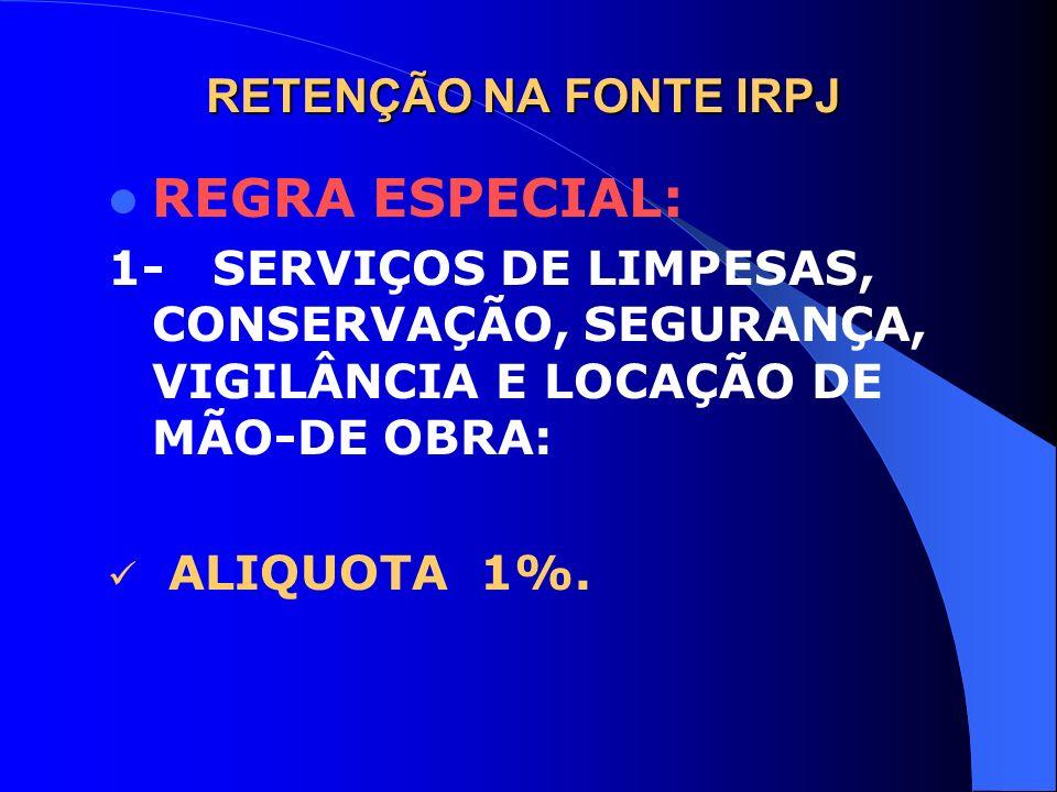 RETENÇÃO NA FONTE IRPJ REGRA ESPECIAL: 1- SERVIÇOS DE LIMPESAS, CONSERVAÇÃO, SEGURANÇA, VIGILÂNCIA E LOCAÇÃO DE MÃO-DE OBRA: ALIQUOTA 1%.