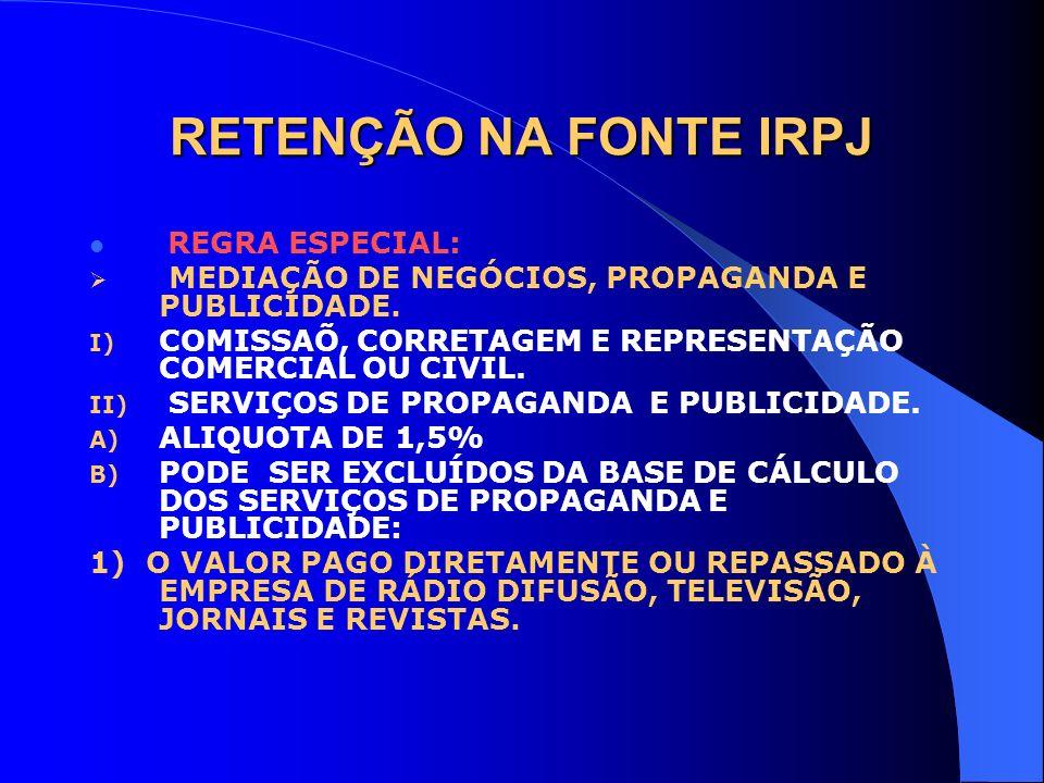 RETENÇÃO NA FONTE IRPJ REGRA ESPECIAL: MEDIAÇÃO DE NEGÓCIOS, PROPAGANDA E PUBLICIDADE. I) COMISSAÕ, CORRETAGEM E REPRESENTAÇÃO COMERCIAL OU CIVIL. II)