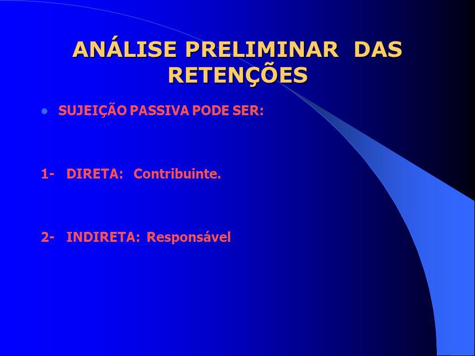 ANÁLISE PRELIMINAR DAS RETENÇÕES SUJEIÇÃO PASSIVA PODE SER: 1- DIRETA: Contribuinte. 2- INDIRETA: Responsável