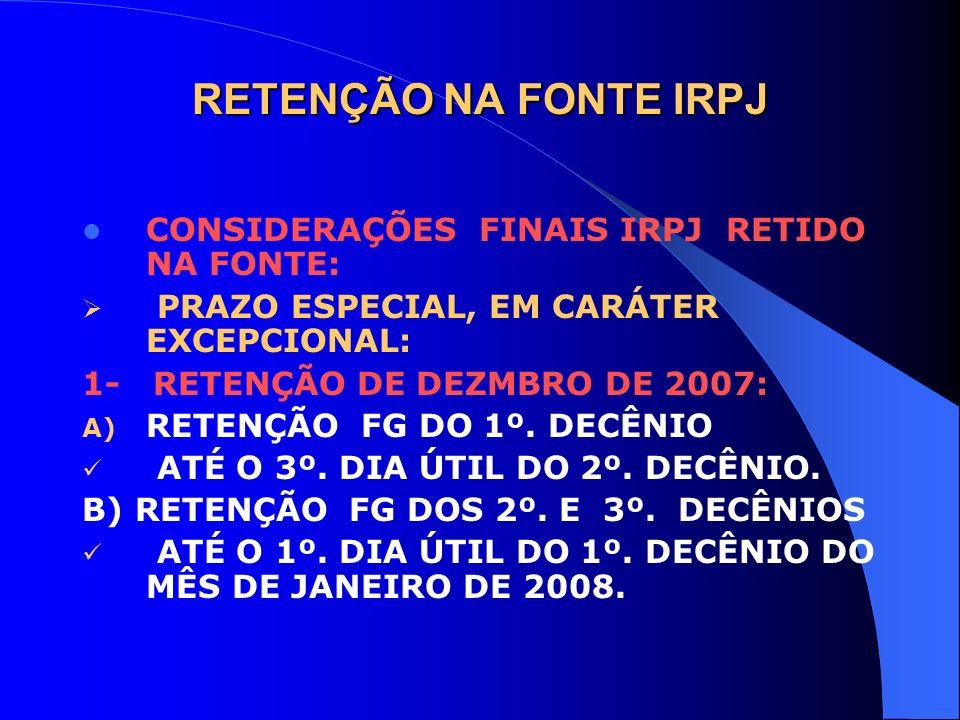 RETENÇÃO NA FONTE IRPJ CONSIDERAÇÕES FINAIS IRPJ RETIDO NA FONTE: PRAZO ESPECIAL, EM CARÁTER EXCEPCIONAL: 1- RETENÇÃO DE DEZMBRO DE 2007: A) RETENÇÃO