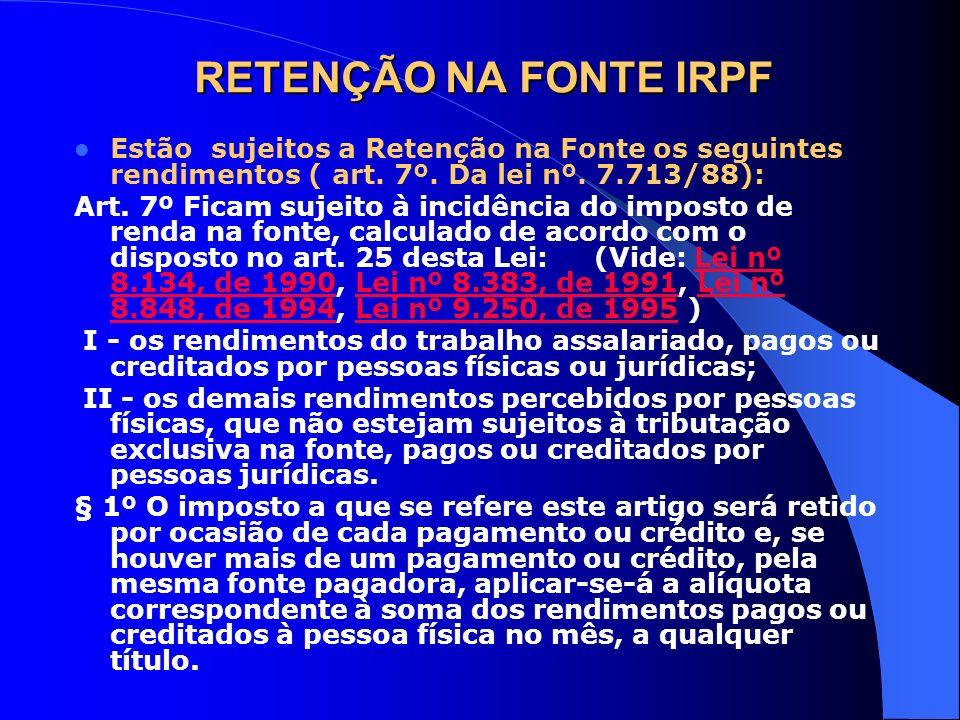 RETENÇÃO NA FONTE IRPF Estão sujeitos a Retenção na Fonte os seguintes rendimentos ( art. 7º. Da lei nº. 7.713/88): Art. 7º Ficam sujeito à incidência