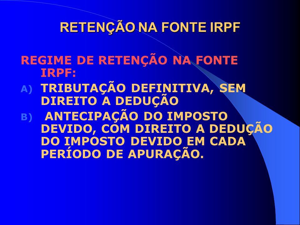 RETENÇÃO NA FONTE IRPF REGIME DE RETENÇÃO NA FONTE IRPF: A) TRIBUTAÇÃO DEFINITIVA, SEM DIREITO A DEDUÇÃO B) ANTECIPAÇÃO DO IMPOSTO DEVIDO, COM DIREITO
