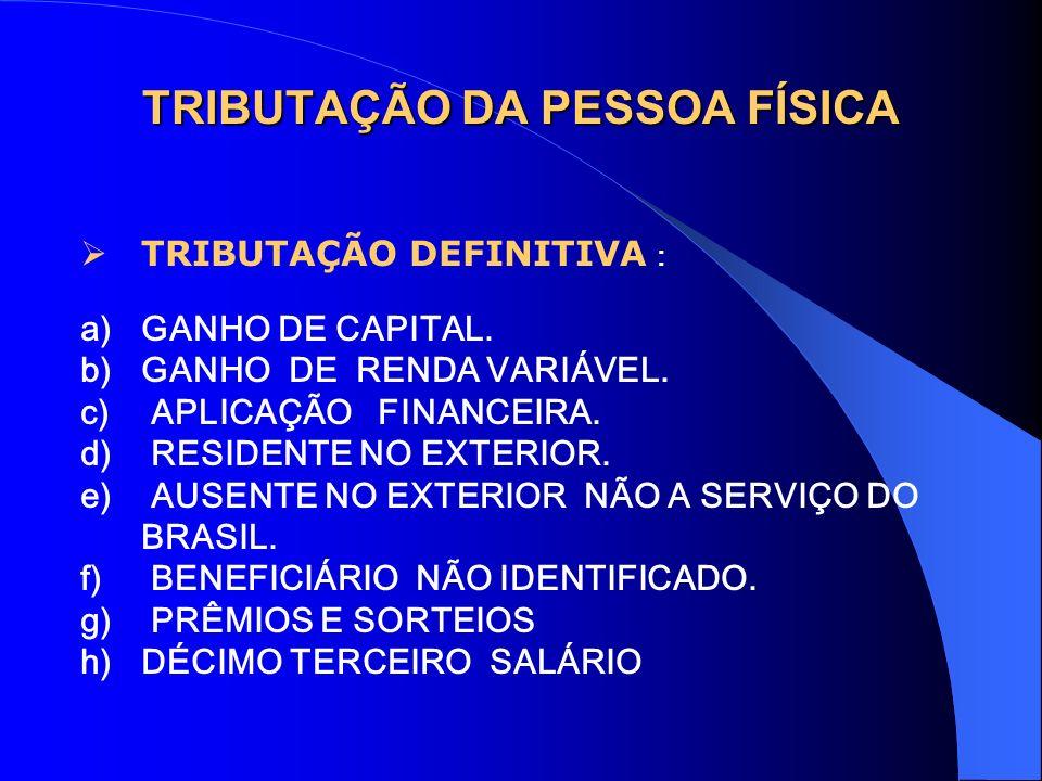 TRIBUTAÇÃO DA PESSOA FÍSICA TRIBUTAÇÃO DEFINITIVA : a)GANHO DE CAPITAL. b)GANHO DE RENDA VARIÁVEL. c) APLICAÇÃO FINANCEIRA. d) RESIDENTE NO EXTERIOR.