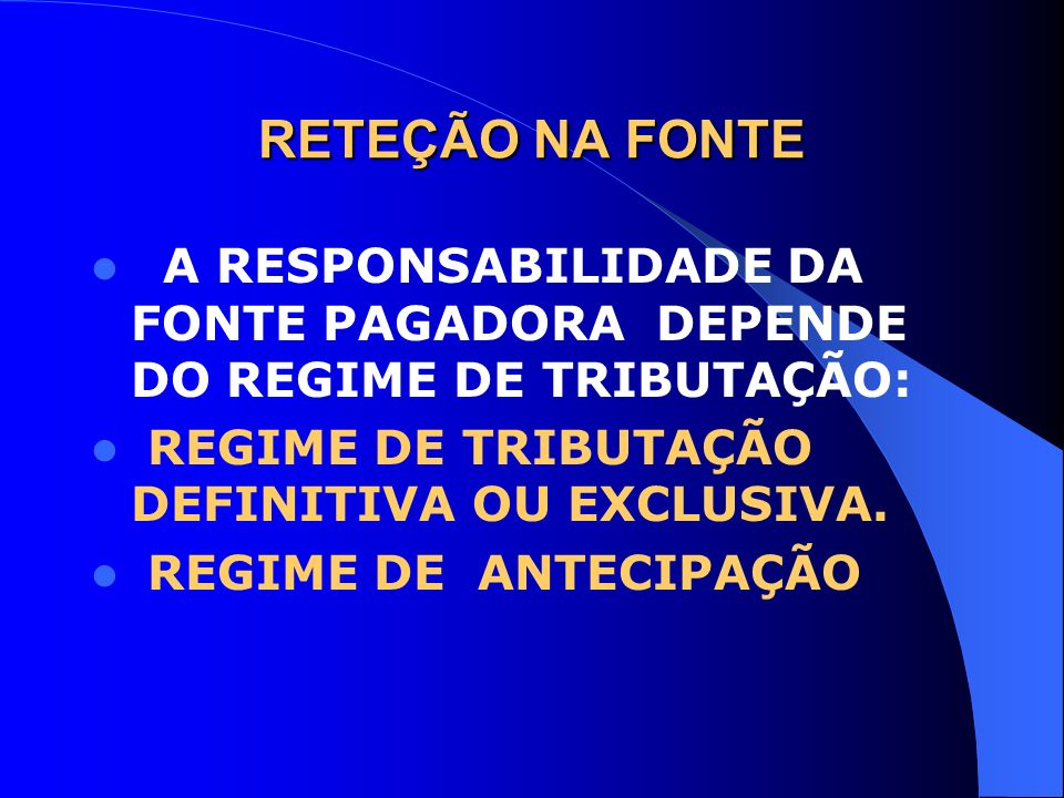 RETEÇÃO NA FONTE A RESPONSABILIDADE DA FONTE PAGADORA DEPENDE DO REGIME DE TRIBUTAÇÃO: REGIME DE TRIBUTAÇÃO DEFINITIVA OU EXCLUSIVA. REGIME DE ANTECIP