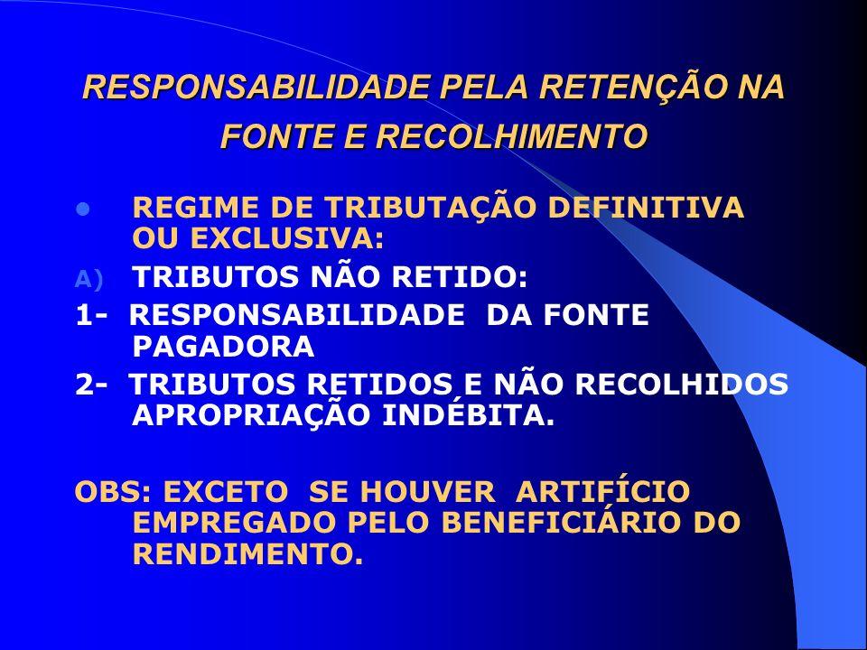 RESPONSABILIDADE PELA RETENÇÃO NA FONTE E RECOLHIMENTO REGIME DE TRIBUTAÇÃO DEFINITIVA OU EXCLUSIVA: A) TRIBUTOS NÃO RETIDO: 1- RESPONSABILIDADE DA FO