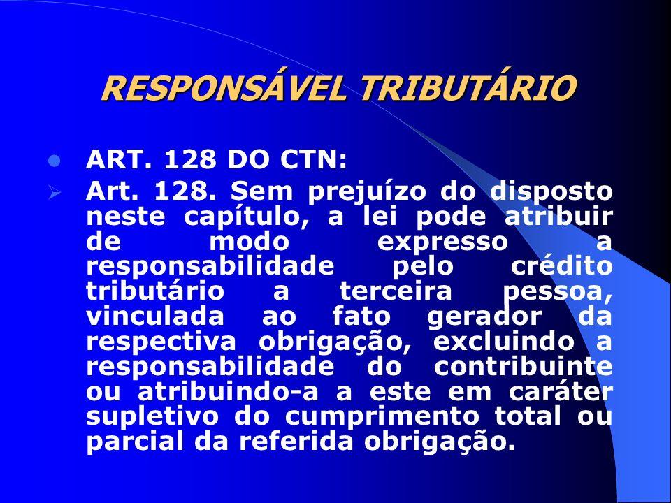 RESPONSÁVEL TRIBUTÁRIO ART. 128 DO CTN: Art. 128. Sem prejuízo do disposto neste capítulo, a lei pode atribuir de modo expresso a responsabilidade pel