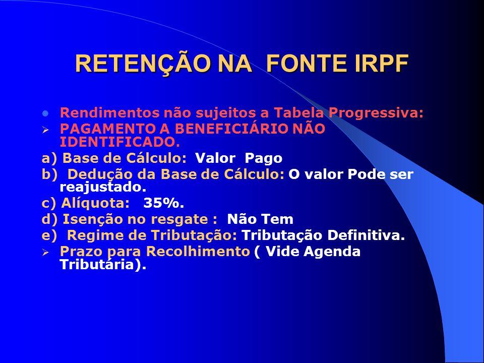 RETENÇÃO NA FONTE IRPF Rendimentos não sujeitos a Tabela Progressiva: PAGAMENTO A BENEFICIÁRIO NÃO IDENTIFICADO. a) Base de Cálculo: Valor Pago b) Ded