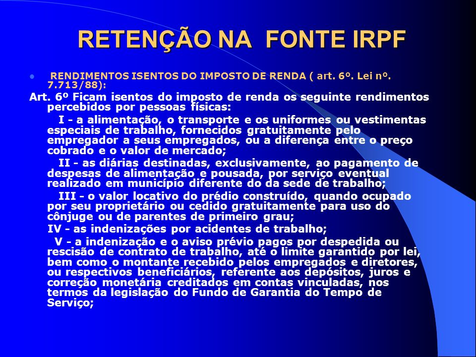 RETENÇÃO NA FONTE IRPF RENDIMENTOS ISENTOS DO IMPOSTO DE RENDA ( art. 6º. Lei nº. 7.713/88): Art. 6º Ficam isentos do imposto de renda os seguinte ren
