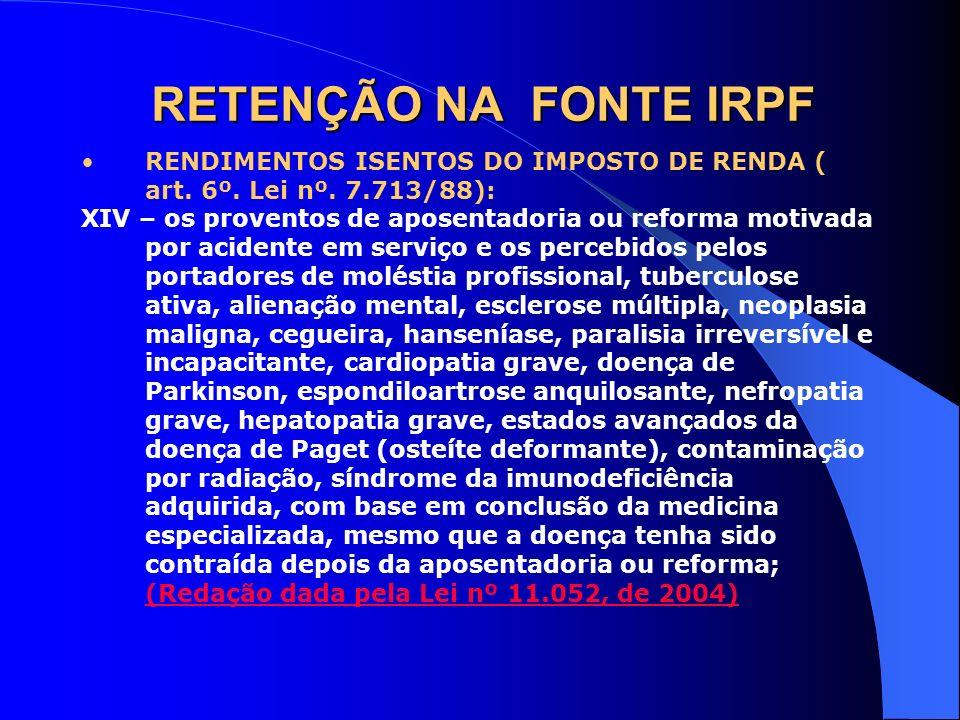 RETENÇÃO NA FONTE IRPF RENDIMENTOS ISENTOS DO IMPOSTO DE RENDA ( art. 6º. Lei nº. 7.713/88): XIV – os proventos de aposentadoria ou reforma motivada p