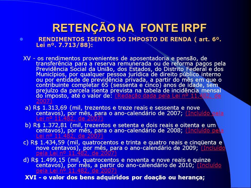 RETENÇÃO NA FONTE IRPF RENDIMENTOS ISENTOS DO IMPOSTO DE RENDA ( art. 6º. Lei nº. 7.713/88): XV - os rendimentos provenientes de aposentadoria e pensã