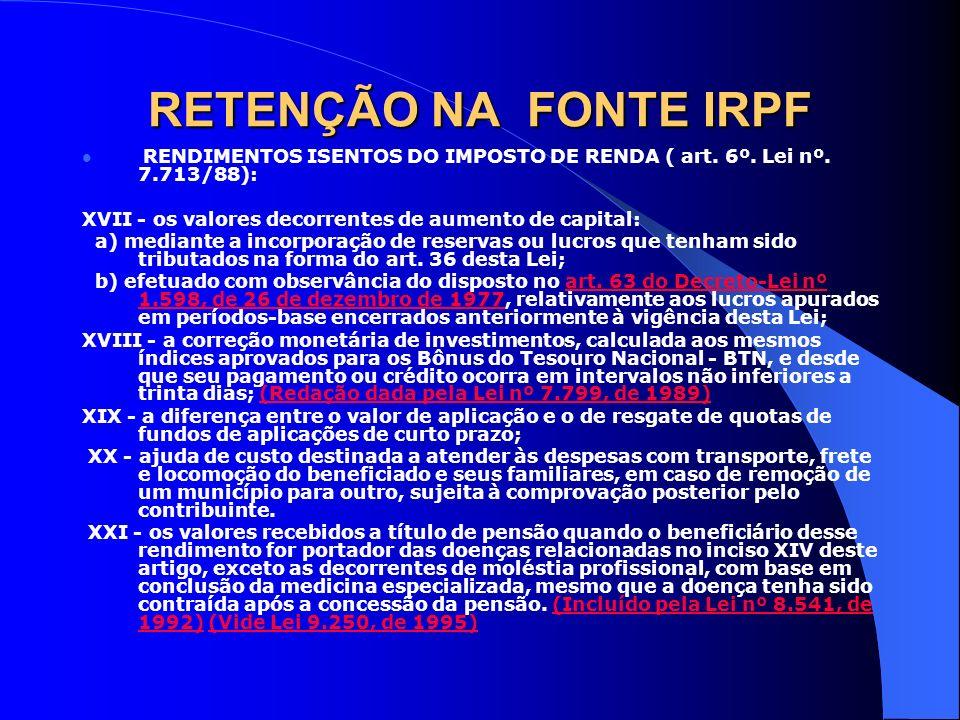 RETENÇÃO NA FONTE IRPF RENDIMENTOS ISENTOS DO IMPOSTO DE RENDA ( art. 6º. Lei nº. 7.713/88): XVII - os valores decorrentes de aumento de capital: a) m