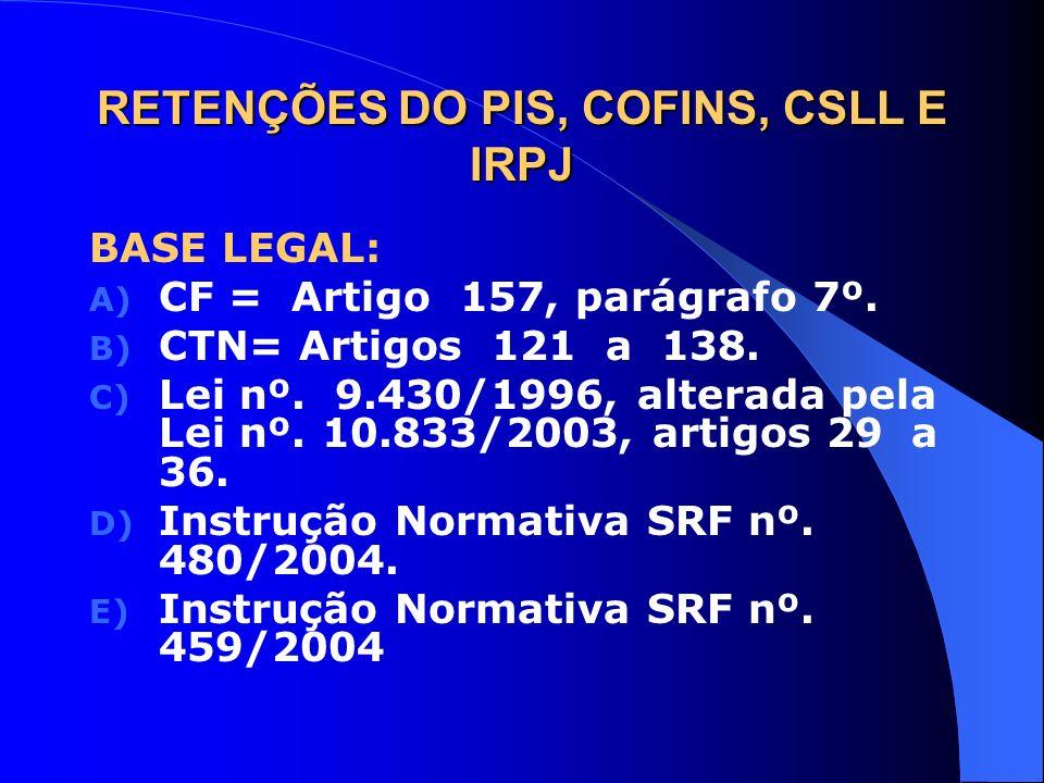 RETENÇÕES DO PIS, COFINS, CSLL E IRPJ BASE LEGAL: A) CF = Artigo 157, parágrafo 7º. B) CTN= Artigos 121 a 138. C) Lei nº. 9.430/1996, alterada pela Le