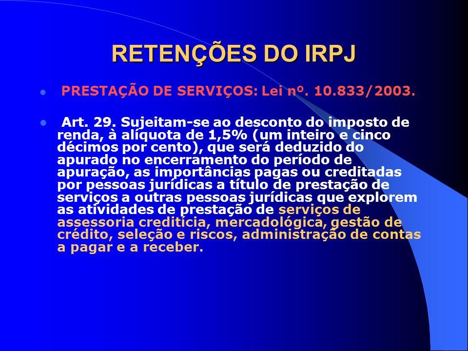 RETENÇÕES DO IRPJ PRESTAÇÃO DE SERVIÇOS: Lei nº. 10.833/2003. Art. 29. Sujeitam-se ao desconto do imposto de renda, à alíquota de 1,5% (um inteiro e c