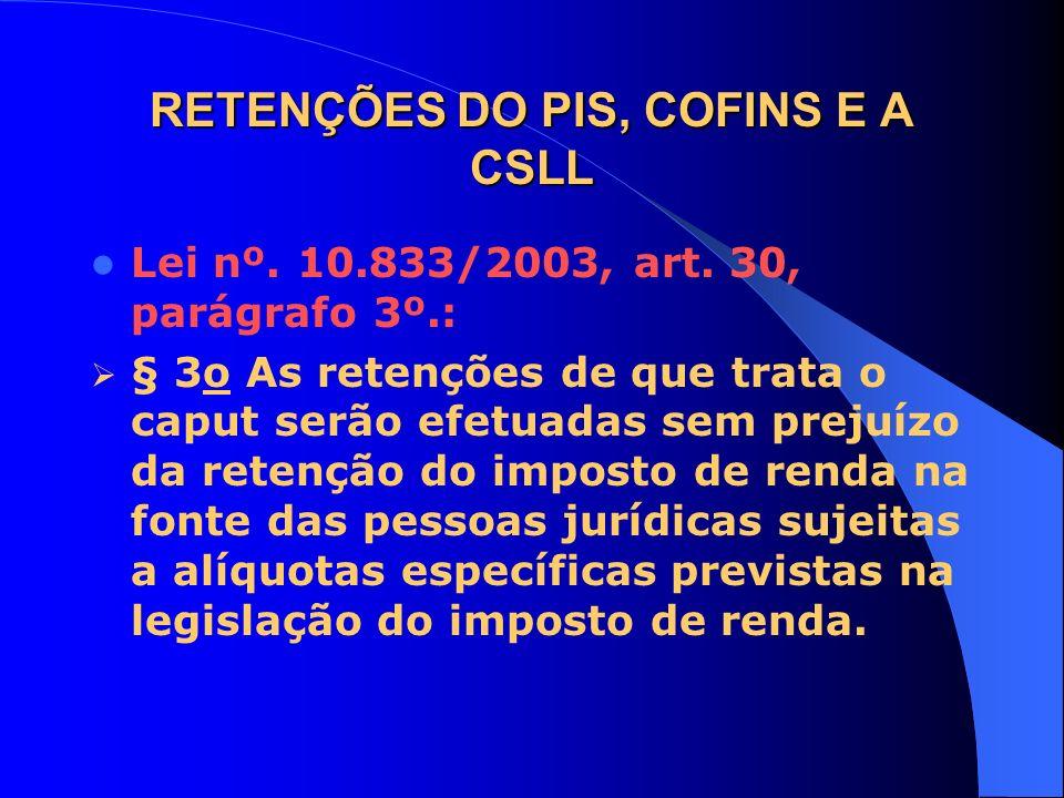 RETENÇÕES DO PIS, COFINS E A CSLL Lei nº. 10.833/2003, art. 30, parágrafo 3º.: § 3o As retenções de que trata o caput serão efetuadas sem prejuízo da
