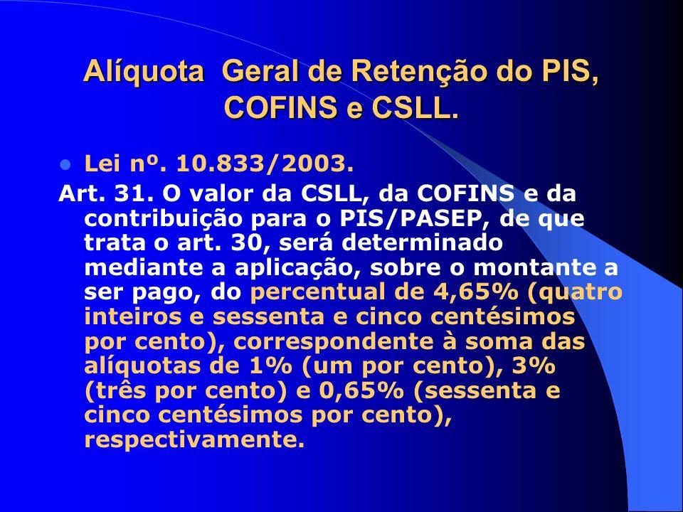Alíquota Geral de Retenção do PIS, COFINS e CSLL. Lei nº. 10.833/2003. Art. 31. O valor da CSLL, da COFINS e da contribuição para o PIS/PASEP, de que