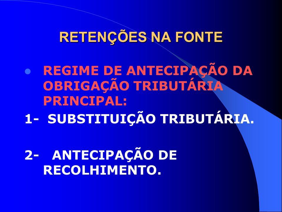 RETENÇÕES NA FONTE REGIME DE ANTECIPAÇÃO DA OBRIGAÇÃO TRIBUTÁRIA PRINCIPAL: 1- SUBSTITUIÇÃO TRIBUTÁRIA. 2- ANTECIPAÇÃO DE RECOLHIMENTO.