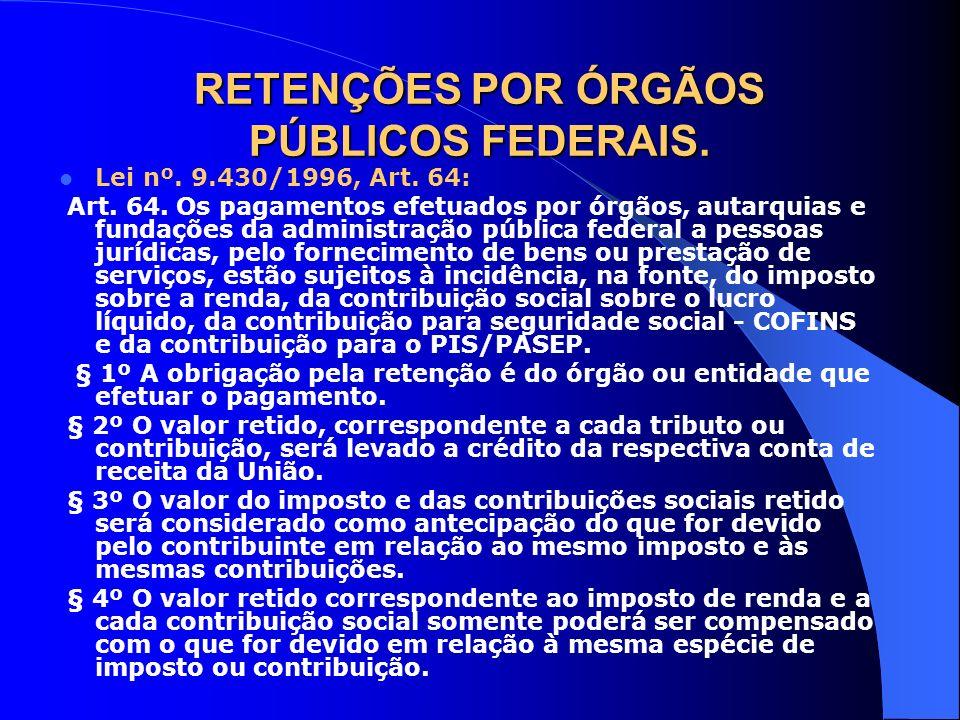 RETENÇÕES POR ÓRGÃOS PÚBLICOS FEDERAIS. Lei nº. 9.430/1996, Art. 64: Art. 64. Os pagamentos efetuados por órgãos, autarquias e fundações da administra