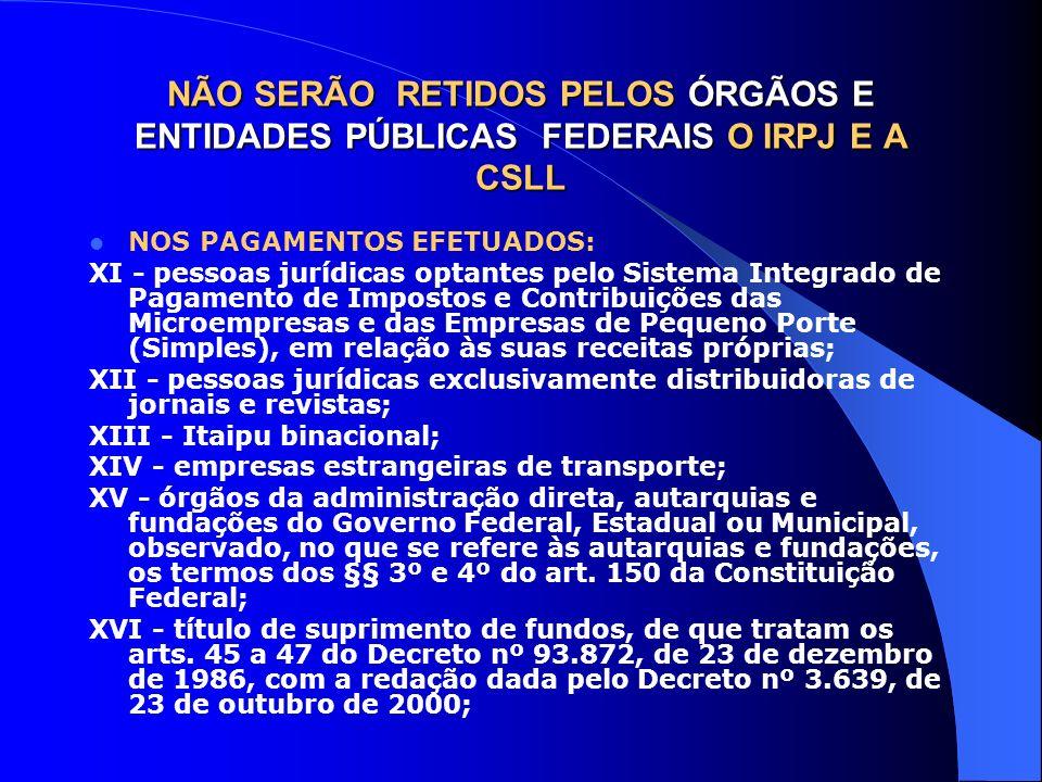 NÃO SERÃO RETIDOS PELOS ÓRGÃOS E ENTIDADES PÚBLICAS FEDERAIS O IRPJ E A CSLL NOS PAGAMENTOS EFETUADOS: XI - pessoas jurídicas optantes pelo Sistema In