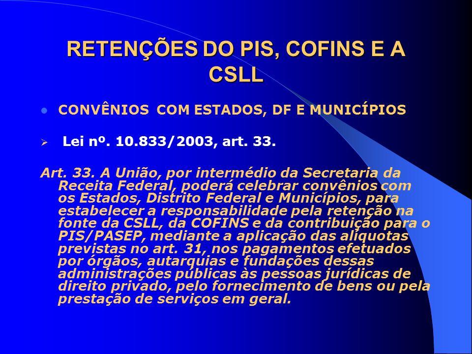 RETENÇÕES DO PIS, COFINS E A CSLL CONVÊNIOS COM ESTADOS, DF E MUNICÍPIOS Lei nº. 10.833/2003, art. 33. Art. 33. A União, por intermédio da Secretaria