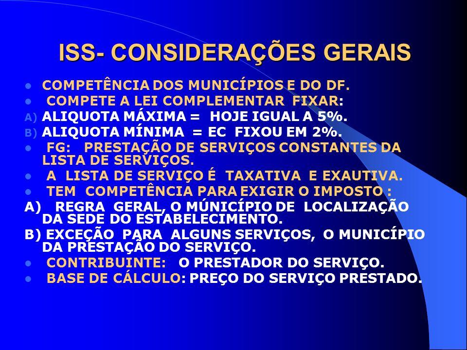 ISS- CONSIDERAÇÕES GERAIS COMPETÊNCIA DOS MUNICÍPIOS E DO DF. COMPETE A LEI COMPLEMENTAR FIXAR: A) ALIQUOTA MÁXIMA = HOJE IGUAL A 5%. B) ALIQUOTA MÍNI