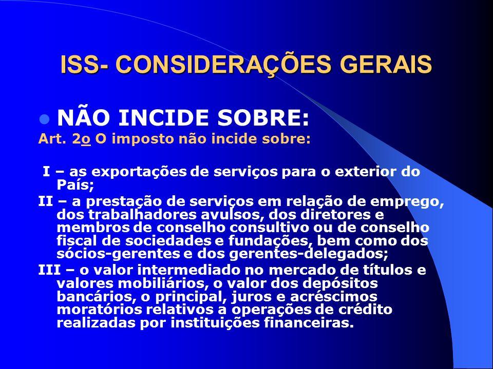 ISS- CONSIDERAÇÕES GERAIS NÃO INCIDE SOBRE: Art. 2o O imposto não incide sobre: I – as exportações de serviços para o exterior do País; II – a prestaç