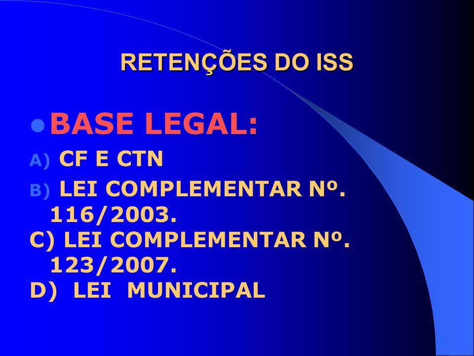 RETENÇÕES DO ISS BASE LEGAL: A) CF E CTN B) LEI COMPLEMENTAR Nº. 116/2003. C) LEI COMPLEMENTAR Nº. 123/2007. D) LEI MUNICIPAL