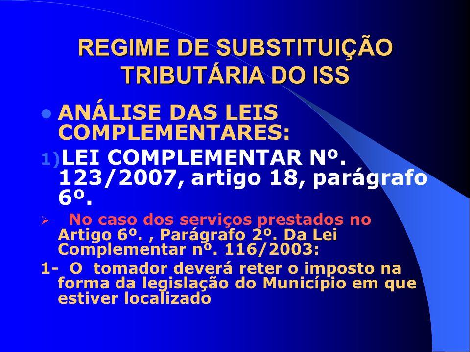 REGIME DE SUBSTITUIÇÃO TRIBUTÁRIA DO ISS ANÁLISE DAS LEIS COMPLEMENTARES: 1) LEI COMPLEMENTAR Nº. 123/2007, artigo 18, parágrafo 6º. No caso dos servi