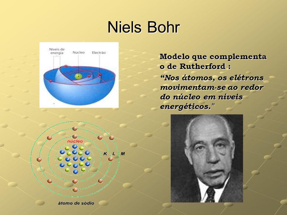 Niels Bohr Modelo que complementa o de Rutherford : Nos átomos, os elétrons movimentam-se ao redor do núcleo em níveis energéticos.
