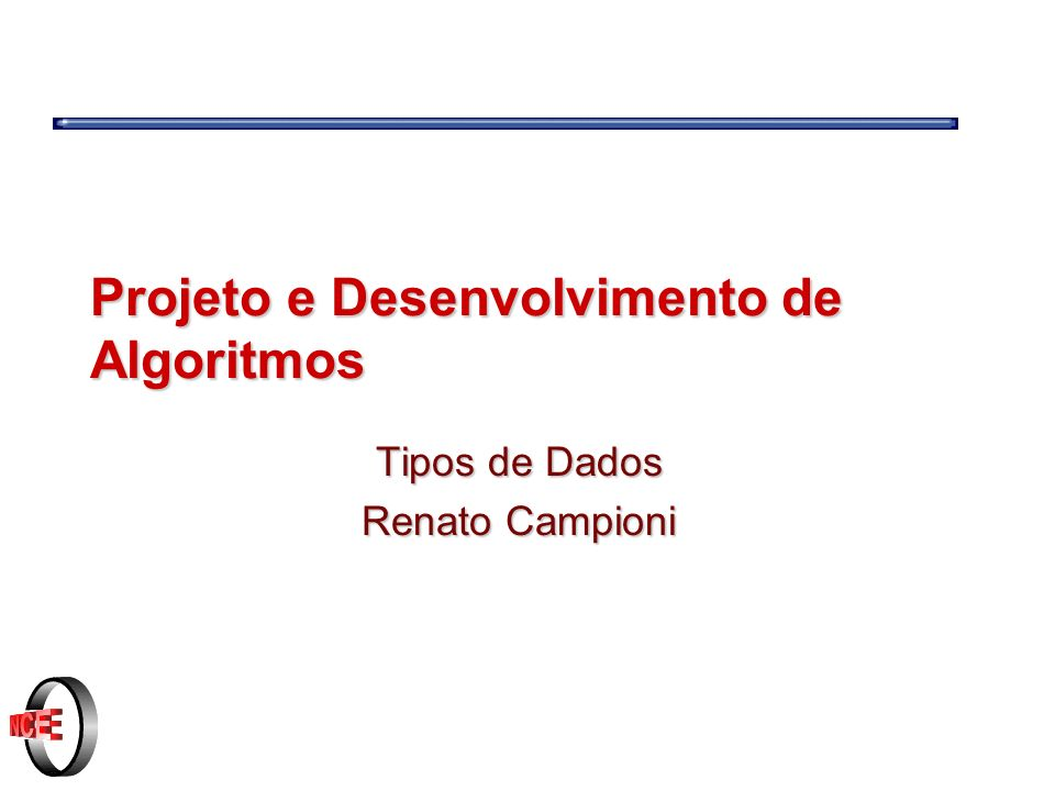 Projeto e Desenvolvimento de Algoritmos Tipos de Dados Renato Campioni