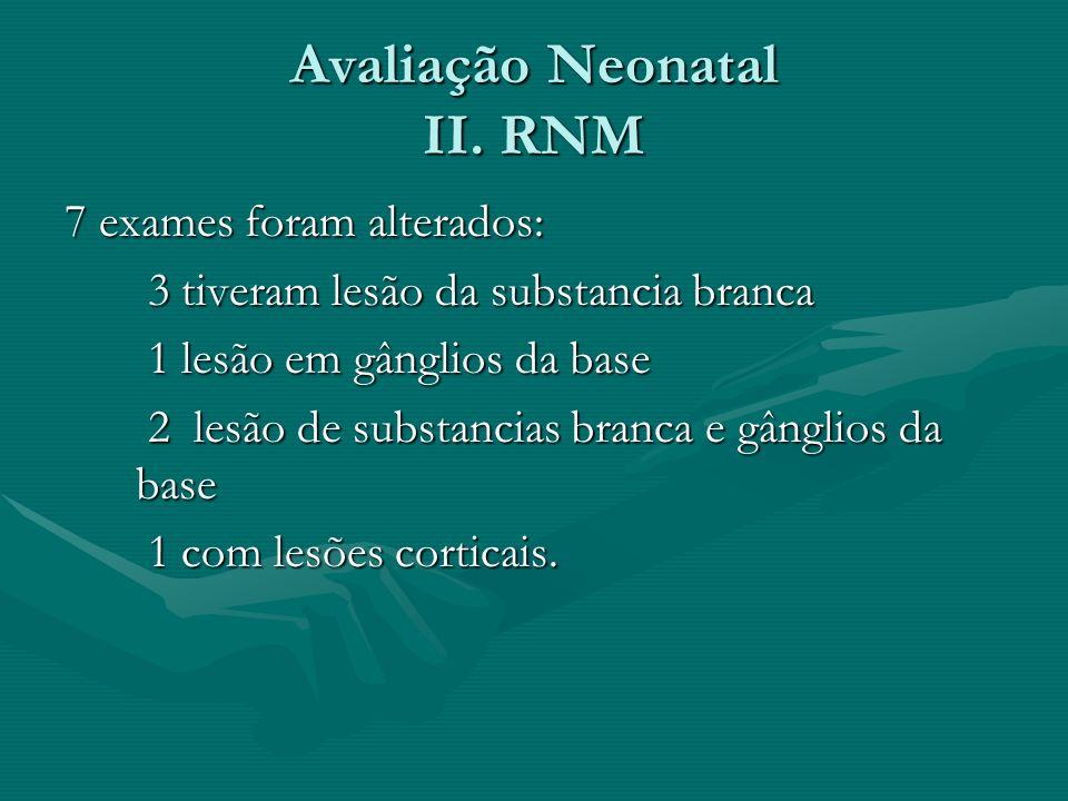 Avaliação Neonatal II. RNM 7 exames foram alterados: 3 tiveram lesão da substancia branca 3 tiveram lesão da substancia branca 1 lesão em gânglios da