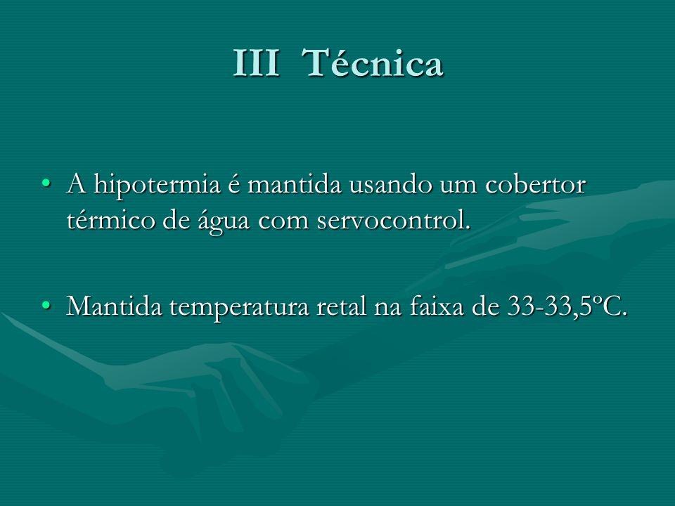 III Técnica A hipotermia é mantida usando um cobertor térmico de água com servocontrol.A hipotermia é mantida usando um cobertor térmico de água com s