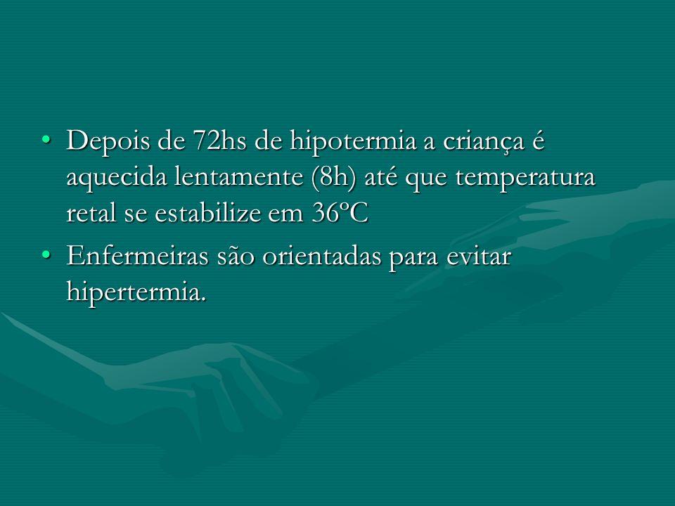 Depois de 72hs de hipotermia a criança é aquecida lentamente (8h) até que temperatura retal se estabilize em 36ºCDepois de 72hs de hipotermia a crianç