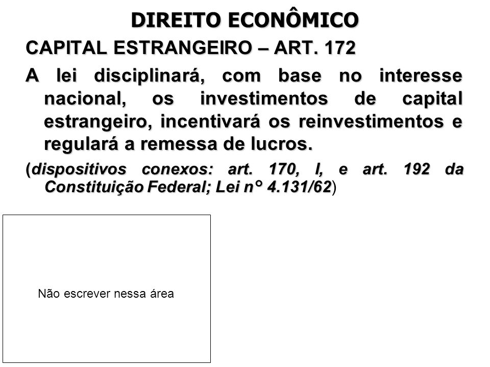 DIREITO ECONÔMICO CAPITAL ESTRANGEIRO – ART. 172 A lei disciplinará, com base no interesse nacional, os investimentos de capital estrangeiro, incentiv