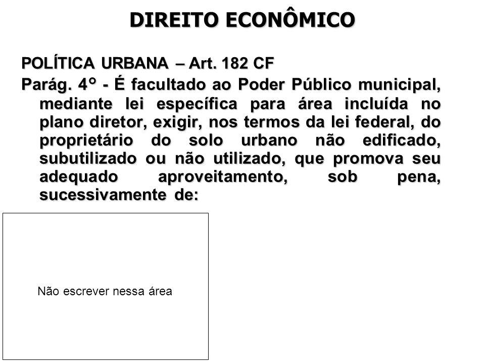 DIREITO ECONÔMICO POLÍTICA URBANA – Art. 182 CF Parág. 4° - É facultado ao Poder Público municipal, mediante lei específica para área incluída no plan