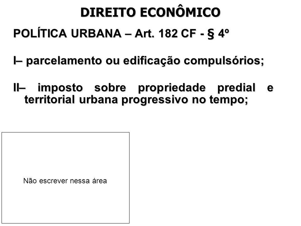 DIREITO ECONÔMICO POLÍTICA URBANA – Art. 182 CF - § 4º I– parcelamento ou edificação compulsórios; II– imposto sobre propriedade predial e territorial