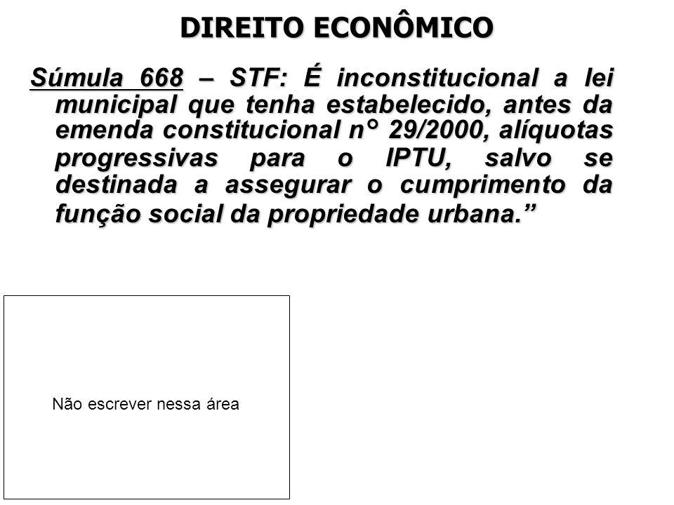 DIREITO ECONÔMICO Súmula 668 – STF: É inconstitucional a lei municipal que tenha estabelecido, antes da emenda constitucional n° 29/2000, alíquotas pr