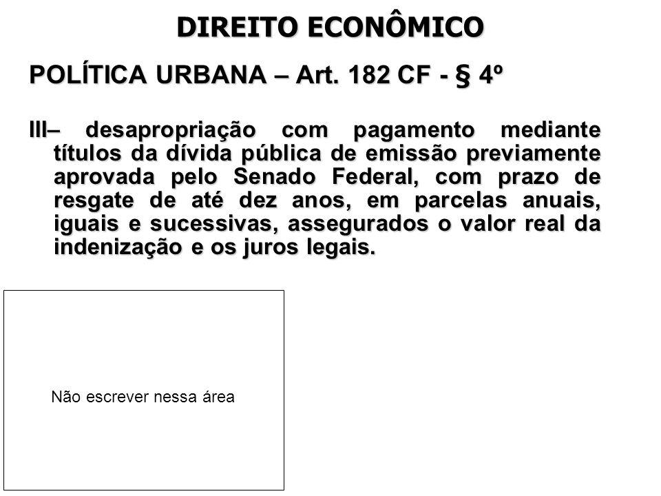 DIREITO ECONÔMICO POLÍTICA URBANA – Art. 182 CF - § 4º III– desapropriação com pagamento mediante títulos da dívida pública de emissão previamente apr