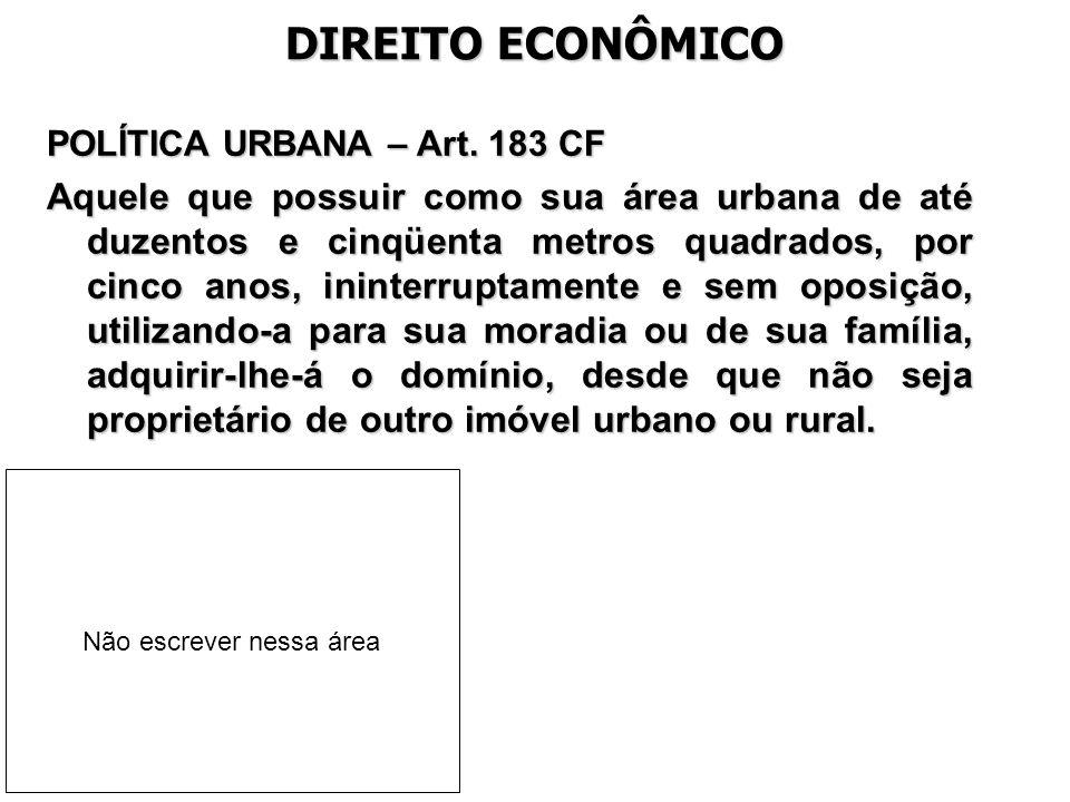 DIREITO ECONÔMICO POLÍTICA URBANA – Art. 183 CF Aquele que possuir como sua área urbana de até duzentos e cinqüenta metros quadrados, por cinco anos,