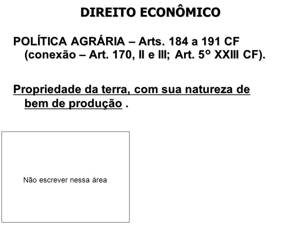 DIREITO ECONÔMICO POLÍTICA AGRÁRIA – Arts. 184 a 191 CF (conexão – Art. 170, II e III; Art. 5° XXIII CF). Propriedade da terra, com sua natureza de be