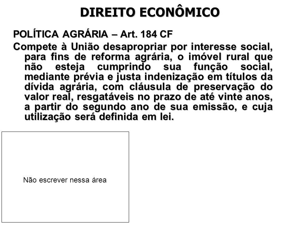 DIREITO ECONÔMICO POLÍTICA AGRÁRIA – Art. 184 CF Compete à União desapropriar por interesse social, para fins de reforma agrária, o imóvel rural que n