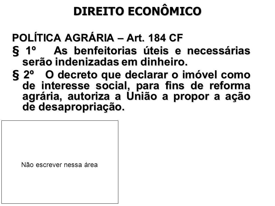 DIREITO ECONÔMICO POLÍTICA AGRÁRIA – Art. 184 CF § 1º As benfeitorias úteis e necessárias serão indenizadas em dinheiro. § 2º O decreto que declarar o